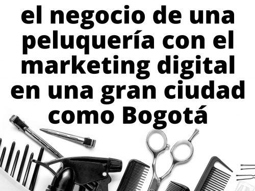 Cómo incrementar el negocio de una peluquería con el marketing digital en una gran ciudad como Bogotá