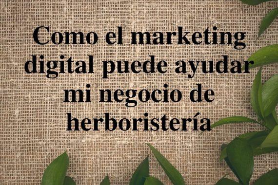 Como el marketing digital puede ayudar mi negocio de herboristería