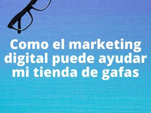 Como el marketing digital puede ayudar mi tienda de gafas